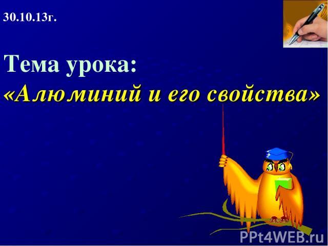 Тема урока: «Алюминий и его свойства» 30.10.13г.