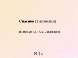 Спасибо за внимание Подготовила к.х.н А.Б. Садвокасова 2015 г.
