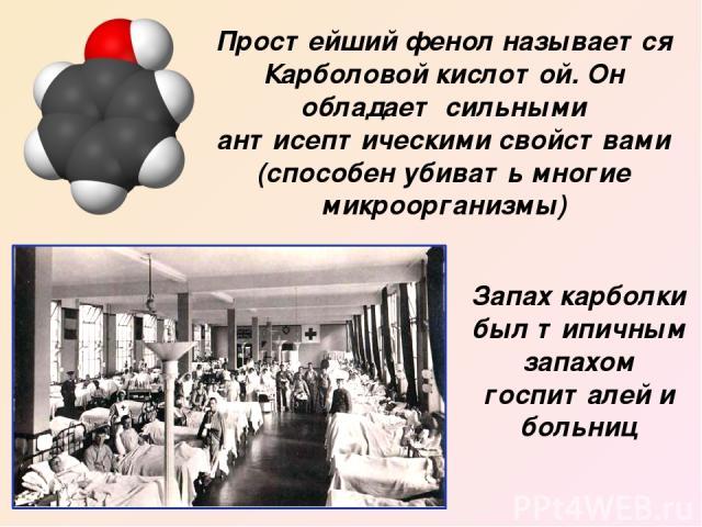 Простейший фенол называется Карболовой кислотой. Он обладает сильными антисептическими свойствами (способен убивать многие микроорганизмы) Запах карболки был типичным запахом госпиталей и больниц