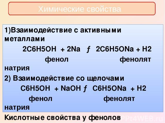 Химические свойства 1)Взаимодействие с активными металлами 2C6H5OH + 2Na → 2C6H5ONa + H2 фенол фенолят натрия 2) Взаимодействие со щелочами C6H5OH + NaOH → C6H5ONa + H2 фенол фенолят натрия Кислотные свойства у фенолов выражены слабее, чем у неорган…