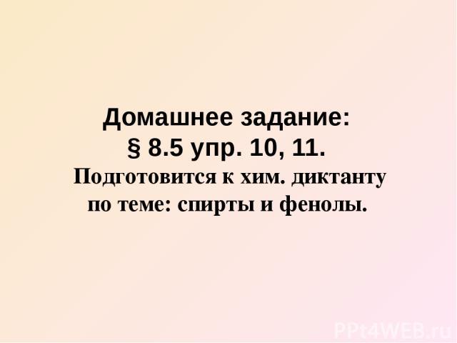 Домашнее задание: § 8.5 упр. 10, 11. Подготовится к хим. диктанту по теме: спирты и фенолы.