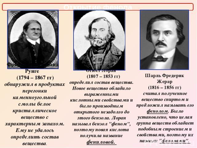 Открытие фенола Фридлиб Фердинанд Рунге (1794 – 1867 гг) обнаружил в продуктах перегонки каменноугольной смолы белое кристаллическое вещество с характерным запахом. Ему не удалось определить состав вещества. Огюст Лоран (1807 – 1853 гг) определил со…