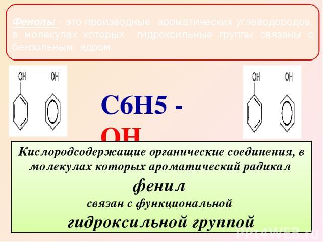Фенолы - это производные ароматических углеводородов, в молекулах которых гидроксильные группы связаны с бензольным ядром. Кислородсодержащие органические соединения, в молекулах которых ароматический радикал фенил связан с функциональной гидроксиль…