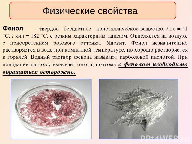 Фенол — твердое бесцветное кристаллическое вещество, t пл = 41 °С, t кип = 182 °С, с резким характерным запахом. Окисляется на воздухе с приобретением розового оттенка. Ядовит. Фенол незначительно растворяется в воде при комнатной температуре, но хо…
