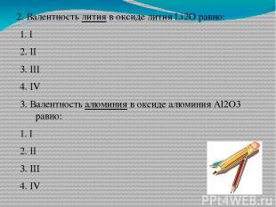 2. Валентность лития в оксиде лития Li2O равно: 1. I 2. II 3. III 4. IV 3. Вален