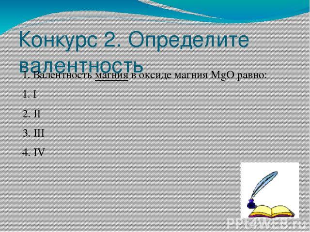 Конкурс 2. Определите валентность 1. Валентность магния в оксиде магния MgO равно: 1. I 2. II 3. III 4. IV