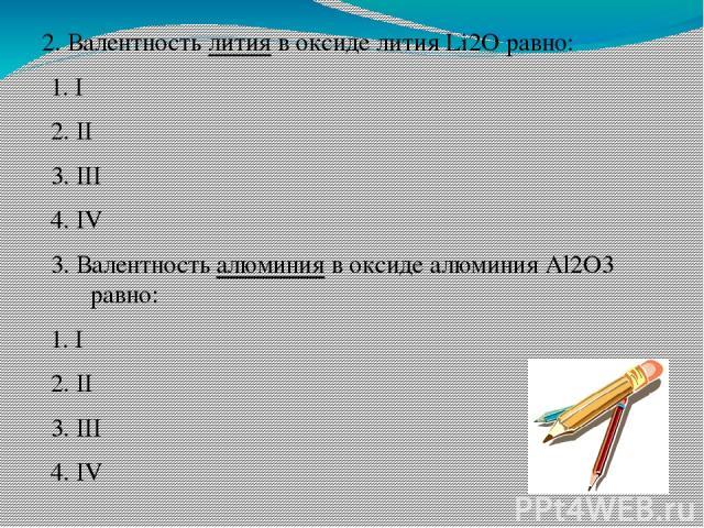 2. Валентность лития в оксиде лития Li2O равно: 1. I 2. II 3. III 4. IV 3. Валентность алюминия в оксиде алюминия Al2O3 равно: 1. I 2. II 3. III 4. IV