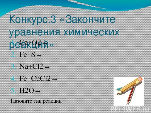 Конкурс.3 «Закончите уравнения химических реакций» Са+О2→ Fe+S→ Na+Cl2→ Fe+CuCl2→ H2O→ Назовите тип реакции