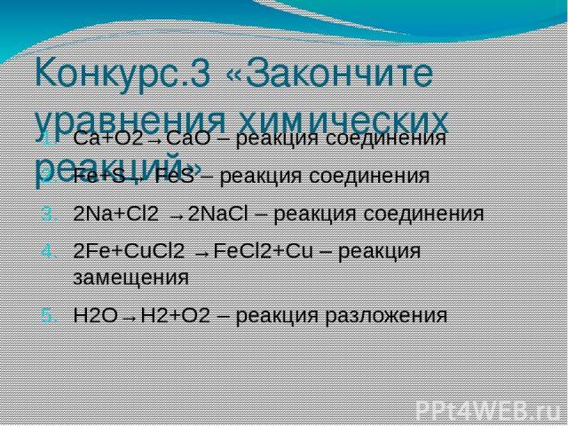 Конкурс.3 «Закончите уравнения химических реакций» Са+О2→CaO – реакция соединения Fe+S→ FeS – реакция соединения 2Na+Cl2 →2NaCl – реакция соединения 2Fe+CuCl2 →FeCl2+Cu – реакция замещения H2O→H2+O2 – реакция разложения