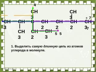 CH3 CH C CH2 CH2 CH3 CH3 CH3 CH2 CH3 CH3 CH2 5 4 7 7 1. Выделить самую длинную ц