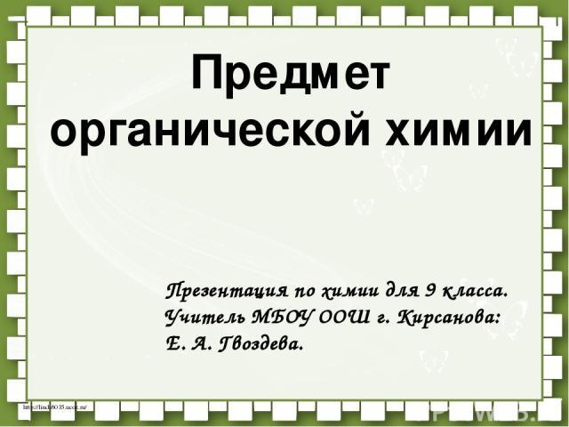 Предмет органической химии Презентация по химии для 9 класса. Учитель МБОУ ООШ г. Кирсанова: Е. А. Гвоздева. http://linda6035.ucoz.ru/
