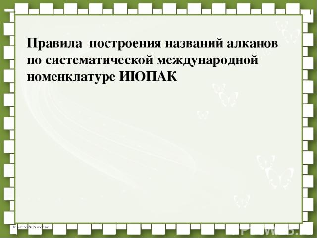 Правила построения названий алканов по систематической международной номенклатуре ИЮПАК http://linda6035.ucoz.ru/