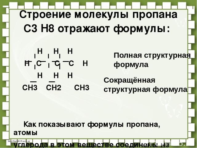 Строение молекулы пропана С3 Н8 отражают формулы: Н Н Н Н С С С Н Н Н Н СН3 СН2 СН3 Как показывают формулы пропана, атомы углерода в этом веществе соединены не только с атомами водорода, но и друг с другом. Полная структурная формула Сокращённая стр…