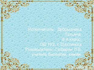 Исполнитель: Добрыднева Татьяна 8 А класс, ОШ №2, г. Шахтинска Руководитель: Саф