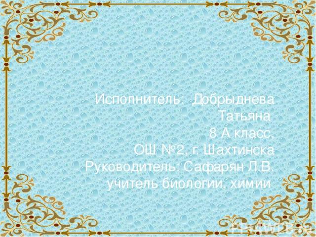 Исполнитель: Добрыднева Татьяна 8 А класс, ОШ №2, г. Шахтинска Руководитель: Сафарян Л.В. учитель биологии, химии
