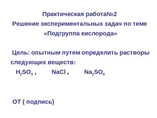 Практическая работа№2 Решение экспериментальных задач по теме «Подгруппа кислорода» Цель: опытным путем определить растворы следующих веществ: H2SO4 , NaCl , Na2SO4 ОТ ( подпись)