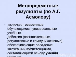 Метапредметные результаты (по А.Г. Асмолову) включаютосвоенные обучающимися ун