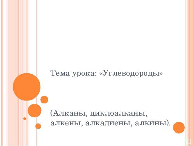 Тема урока: «Углеводороды» (Алканы, циклоалканы, алкены, алкадиены, алкины).