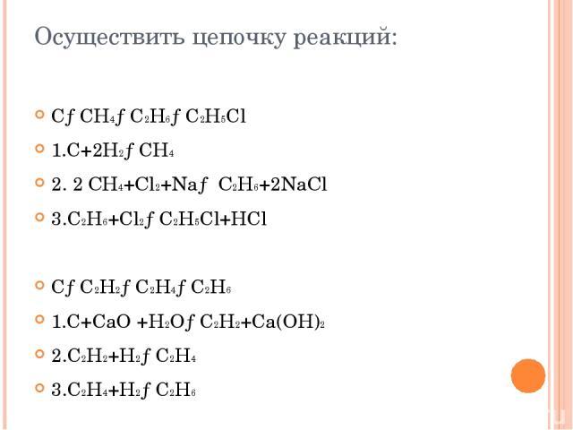Осуществить цепочку реакций: C→CH4→C2H6→C2H5Cl 1.C+2H2→CH4 2. 2 СН4+Сl2+Nа→ С2Н6+2NаСl 3.C2H6+Cl2→C2H5Cl+HCl C→C2H2→C2H4→C2H6 1.C+CaO +H2O→C2H2+Ca(OH)2 2.C2H2+H2→C2H4 3.C2H4+H2→C2H6