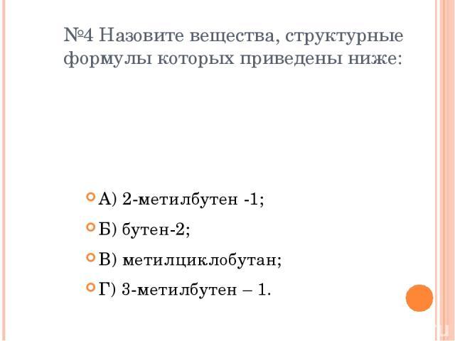 №4 Назовите вещества, структурные формулы которых приведены ниже: А) 2-метилбутен -1; Б) бутен-2; В) метилциклобутан; Г) 3-метилбутен – 1.
