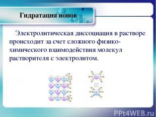 Гидратация ионов Электролитическая диссоциация в растворе происходит за счет сло