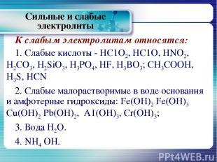 К слабым электролитам относятся: 1. Слабые кислоты - НС1О2, НС1О, HNO2, H2CO3, H