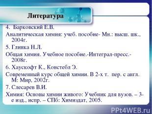 Литература 4. Барковский Е.В. Аналитическая химия: учеб. пособие- Мн.: высш. шк.