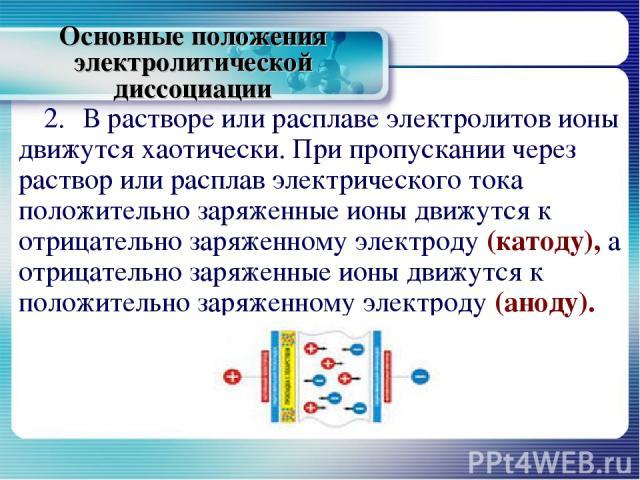 Основные положения электролитической диссоциации 2. В растворе или расплаве электролитов ионы движутся хаотически. При пропускании через раствор или расплав электрического тока положительно заряженные ионы движутся к отрицательно заряженному электро…