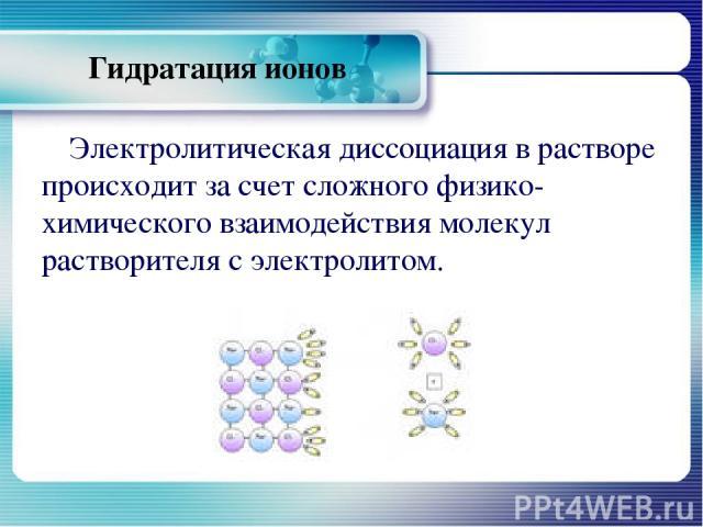 Гидратация ионов Электролитическая диссоциация в растворе происходит за счет сложного физико-химического взаимодействия молекул растворителя с электролитом.