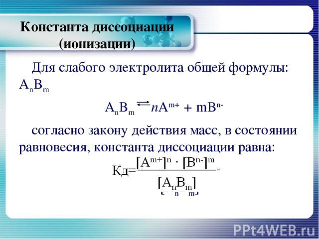 Константа диссоциации (ионизации) Для слабого электролита общей формулы: AnBm AnBm пАm+ + mBn- согласно закону действия масс, в состоянии равновесия, константа диссоциации равна: Кд=[Аm+]n ∙ [Bn-]m [AnBm]