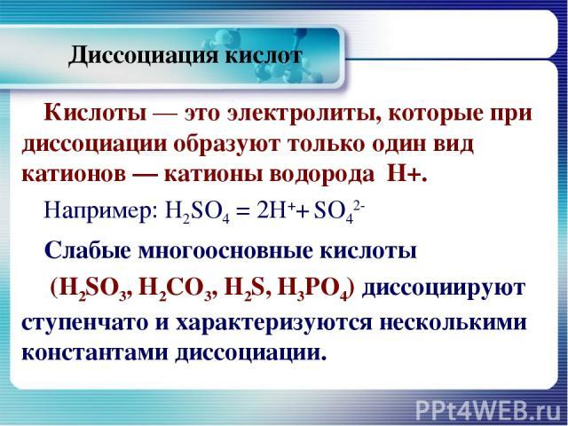 Диссоциация кислот Кислоты — это электролиты, которые при диссоциации образуют только один вид катионов — катионы водорода Н+. Например: H2SO4 = 2Н++ SO42- Слабые многоосновные кислоты (H2SO3, Н2СО3, H2S, Н3РО4) диссоциируют ступенчато и характеризу…