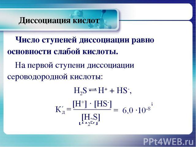 Диссоциация кислот Число ступеней диссоциации равно основности слабой кислоты. На первой ступени диссоциации сероводородной кислоты: H2S Н+ + HS-, К΄д=[Н+] ∙ [HS-] = 6,0 ∙10-8 [H2S]