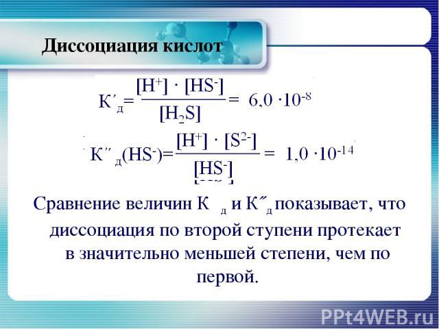 Диссоциация кислот К΄΄д(HS-)=[Н+] ∙ [S2-] = 1,0 ∙10-14 [HS-] Сравнение величин К΄д и К˝д показывает, что диссоциация по второй ступени протекает в значительно меньшей степени, чем по первой.