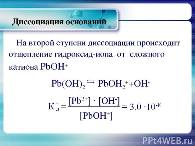 Диссоциация оснований На второй ступени диссоциации происходит отщепление гидроксид-иона от сложного катиона РbОН+ Рb(ОН)2 РbОН2++ОН-