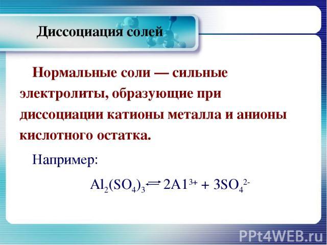 Диссоциация солей Нормальные соли — сильные электролиты, образующие при диссоциации катионы металла и анионы кислотного остатка. Например: Al2(SO4)3 2А13+ + 3SО42-