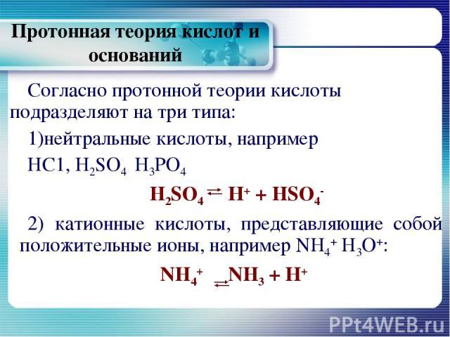 Протонная теория кислот и оснований Согласно протонной теории кислоты подразделяют на три типа: нейтральные кислоты, например НС1, Н2SО4 Н3РО4 H2SO4 Н+ + HSO4- 2) катионные кислоты, представляющие собой положительные ионы, например NH4+ Н3О+: NH4+ N…