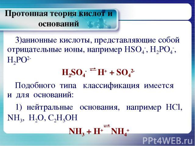 Протонная теория кислот и оснований анионные кислоты, представляющие собой отрицательные ионы, например HSO4-, Н2РО4-, Н2РО2- H2SO4- Н+ + SO42- Подобного типа классификация имеется и для оснований: 1) нейтральные основания, например HCl, NH3, Н2О, С…
