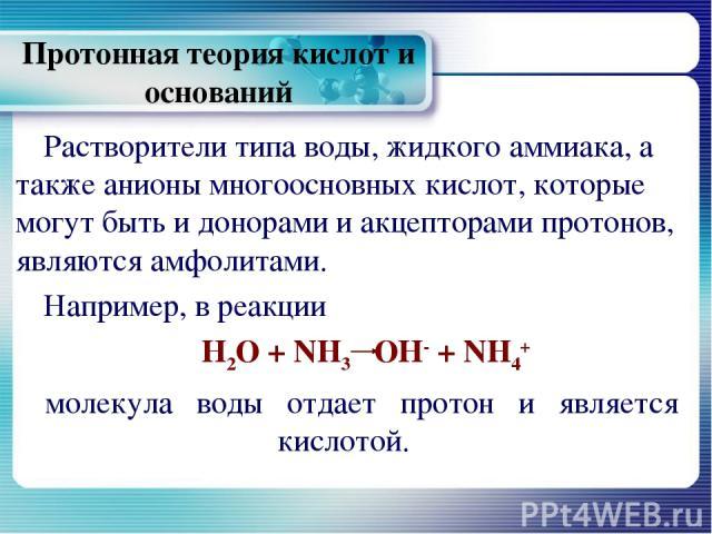 Протонная теория кислот и оснований Растворители типа воды, жидкого аммиака, а также анионы многоосновных кислот, которые могут быть и донорами и акцепторами протонов, являются амфолитами. Например, в реакции Н2О + NH3 ОН- + NH4+ молекула воды отдае…
