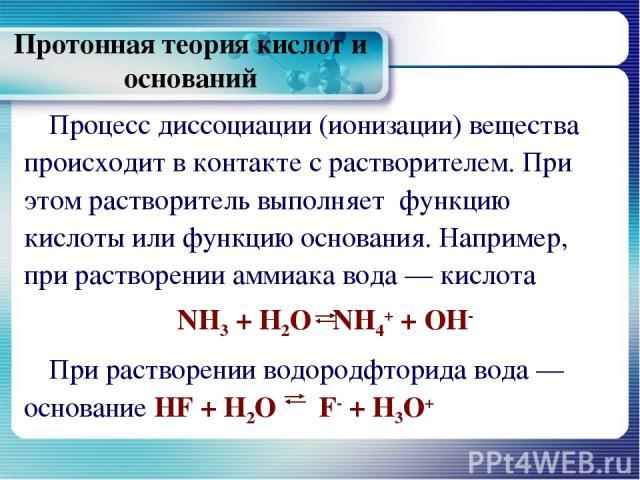 Протонная теория кислот и оснований Процесс диссоциации (ионизации) вещества происходит в контакте с растворителем. При этом растворитель выполняет функцию кислоты или функцию основания. Например, при растворении аммиака вода — кислота NH3 + Н2О NH4…