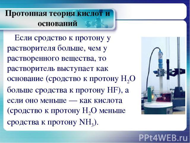 Протонная теория кислот и оснований Если сродство к протону у растворителя больше, чем у растворенного вещества, то растворитель выступает как основание (сродство к протону Н2О больше сродства к протону HF), а если оно меньше — как кислота (сродство…
