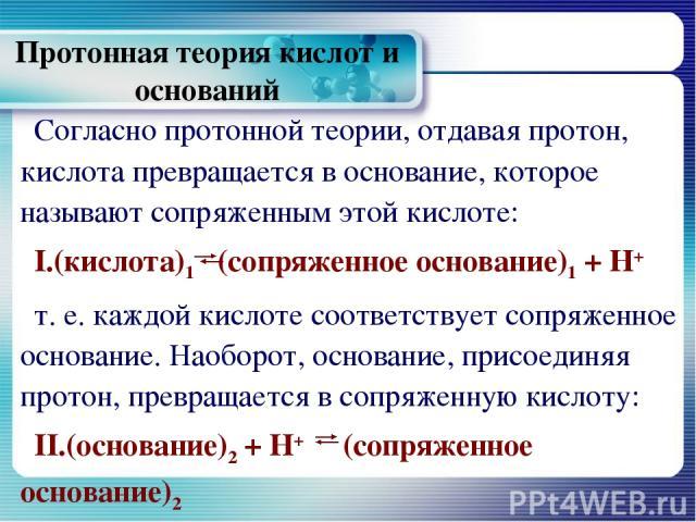 Протонная теория кислот и оснований Согласно протонной теории, отдавая протон, кислота превращается в основание, которое называют сопряженным этой кислоте: I.(кислота)1 (сопряженное основание)1 + Н+ т. е. каждой кислоте соответствует сопряженное осн…