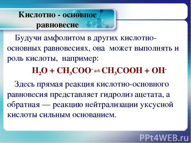 Кислотно - основное равновесие Будучи амфолитом в других кислотно-основных равновесиях, она может выполнять и роль кислоты, например: Н2О + СН3СОО- СН3СООН + ОН- Здесь прямая реакция кислотно-основного равновесия представляет гидролиз ацетата, а обр…