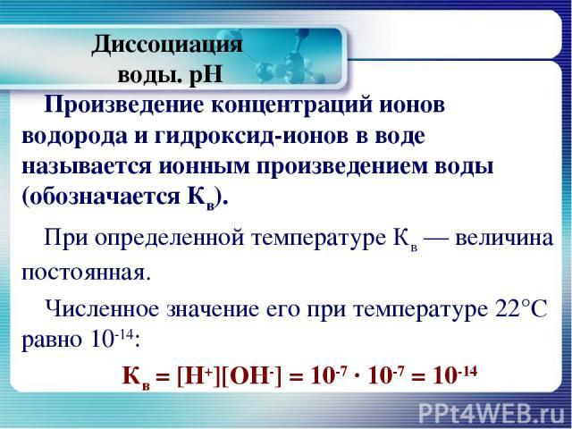 Диссоциация воды. рН Произведение концентраций ионов водорода и гидроксид-ионов в воде называется ионным произведением воды (обозначается Кв). При определенной температуре Кв — величина постоянная. Численное значение его при температуре 22°С равно 1…