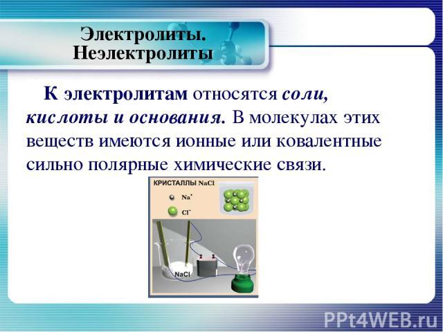Электролиты. Неэлектролиты К электролитам относятся соли, кислоты и основания. В молекулах этих веществ имеются ионные или ковалентные сильно полярные химические связи.