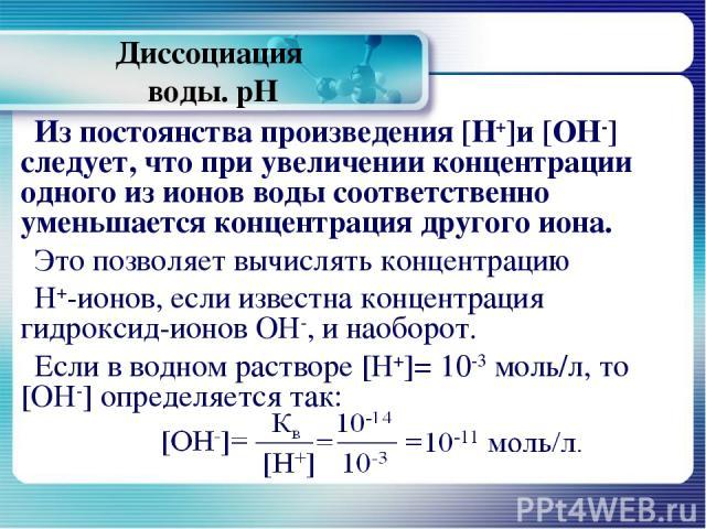 Диссоциация воды. рН Из постоянства произведения [Н+]и [ОН-] следует, что при увеличении концентрации одного из ионов воды соответственно уменьшается концентрация другого иона. Это позволяет вычислять концентрацию Н+-ионов, если известна концентраци…