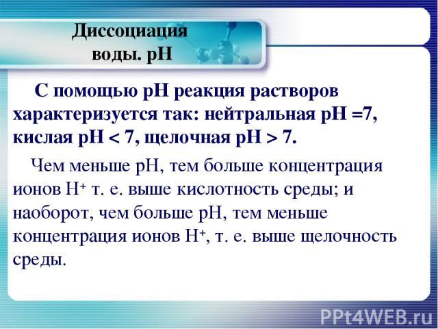 Диссоциация воды. рН С помощью рН реакция растворов характеризуется так: нейтральная рН =7, кислая рН < 7, щелочная рН > 7. Чем меньше рН, тем больше концентрация ионов Н+ т. е. выше кислотность среды; и наоборот, чем больше рН, тем меньше концентра…
