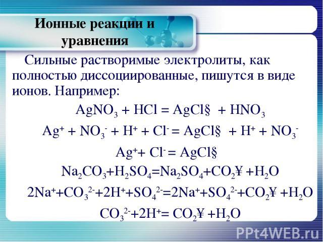 Ионные реакции и уравнения Сильные растворимые электролиты, как полностью диссоциированные, пишутся в виде ионов. Например: AgNO3 + HCl = AgCl↓ + HNO3 Ag+ + NО3- + H+ + Cl- = AgCl↓ + H+ + NO3- Ag++ Cl- = AgCl↓ Na2CO3+H2SO4=Na2SO4+CO2↑+H2O 2Na++CO32-…