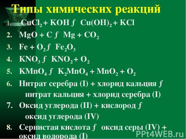 Типы химических реакций СuCl2 + KOH → Cu(OH)2 + KCl MgO + C → Mg + CO2 Fe + O2 → Fe2O3 KNO3 → KNO2 + O2 KMnO4 → K2MnO4 + MnO2 + O2 Нитрат серебра (I) + хлорид кальция → нитрат кальция + хлорид серебра (I) 7. Оксид углерода (II) + кислород → оксид уг…