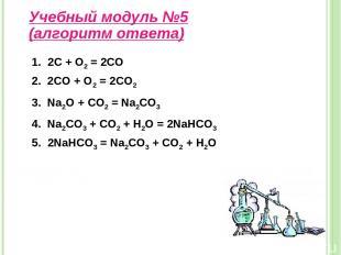 Учебный модуль №5 (алгоритм ответа) 1. 2С + О2 = 2СО 2. 2CO + O2 = 2CO2 3. Na2O