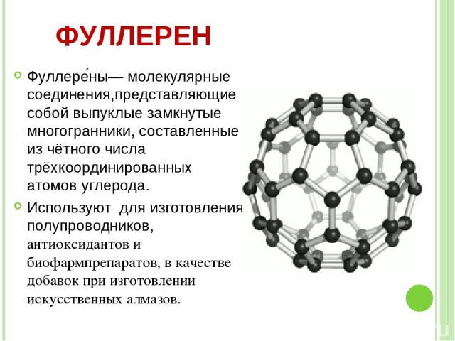 Фуллере ны— молекулярные соединения,представляющие собой выпуклые замкнутые многогранники, составленные из чётного числа трёхкоординированных атомов углерода. Используют для изготовления полупроводников, антиоксидантов и биофармпрепаратов, в качеств…